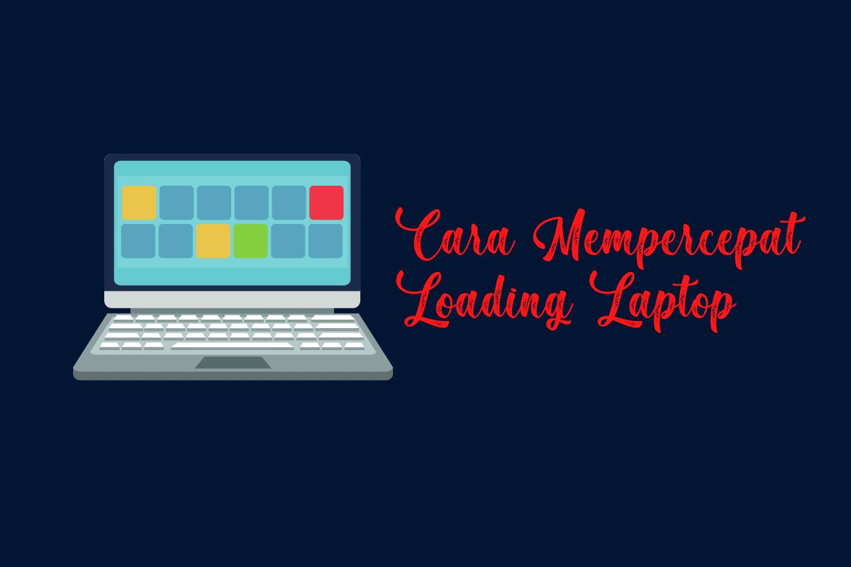 Cara Mempercepat Loading Laptop Saat Dinyalakan Dengan Mudah