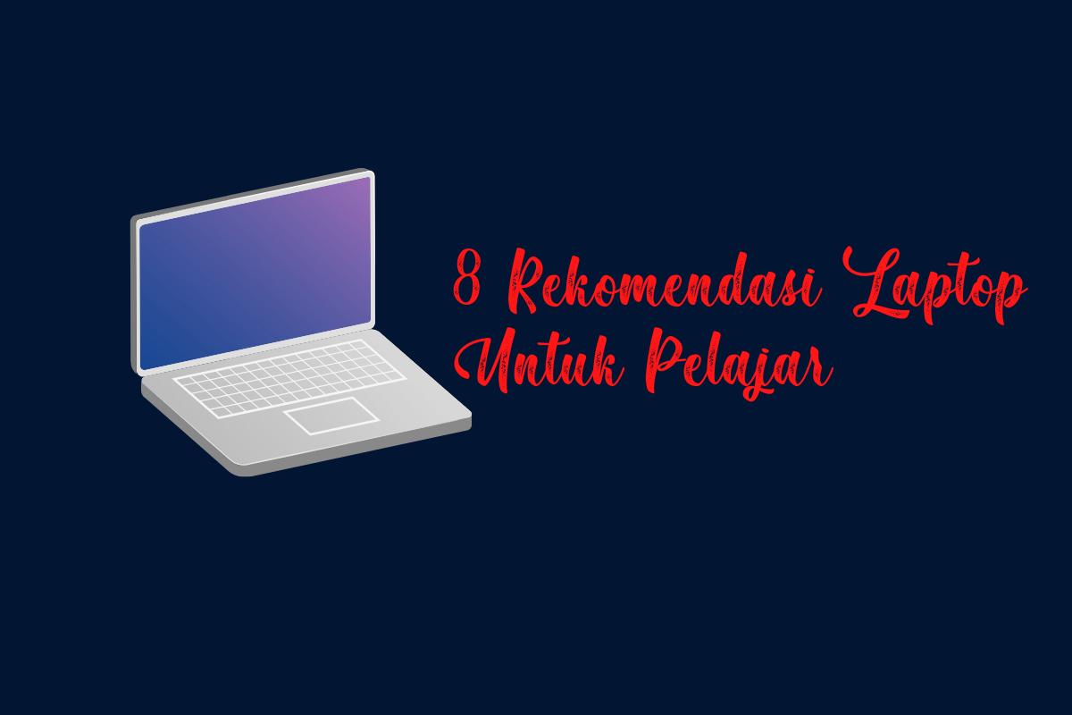8 Rekomendasi Laptop Untuk Pelajar