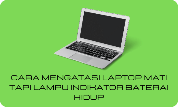 Penyebab & Solusi Laptop Mati Tapi Lampu Indikator Baterai Hidup
